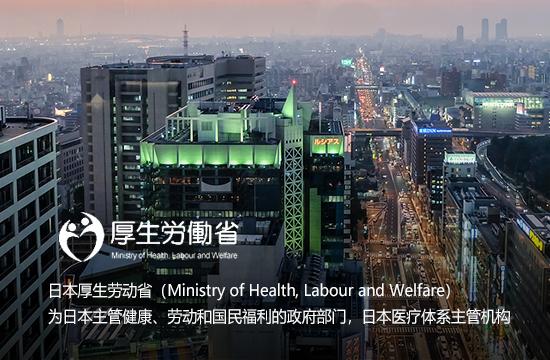 日本厚生劳动省(Ministry of Health, Labour and Welfare)为日本主管健康、劳动和国民福利的政府部门,日本医疗体系主管机构